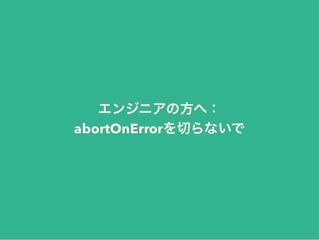 エンジニアの方へ: abortOnErrorを切らないで