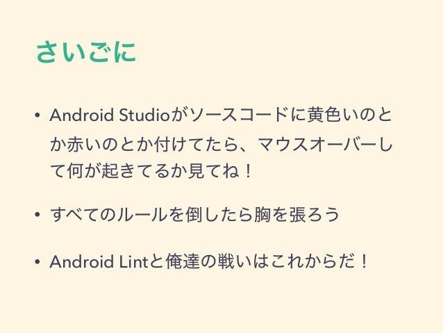さいごに • Android Studioがソースコードに黄色いのと か赤いのとか付けてたら、マウスオーバーし て何が起きてるか見てね! • すべてのルールを倒したら胸を張ろう • Android Lintと俺達の戦いはこれからだ!