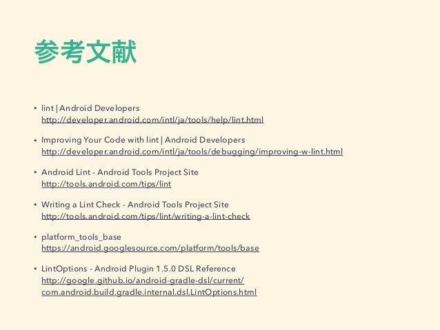 参考文献 • lint   Android Developers http://developer.android.com/intl/ja/tools/help/lint.html • Improving Your Code with lin...