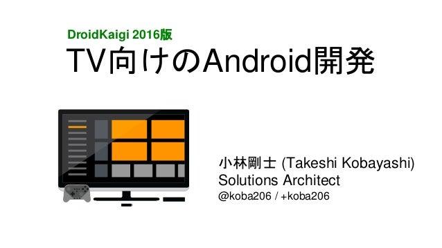 TV向けのAndroid開発 小林剛士 (Takeshi Kobayashi) Solutions Architect @koba206 / +koba206 DroidKaigi 2016版