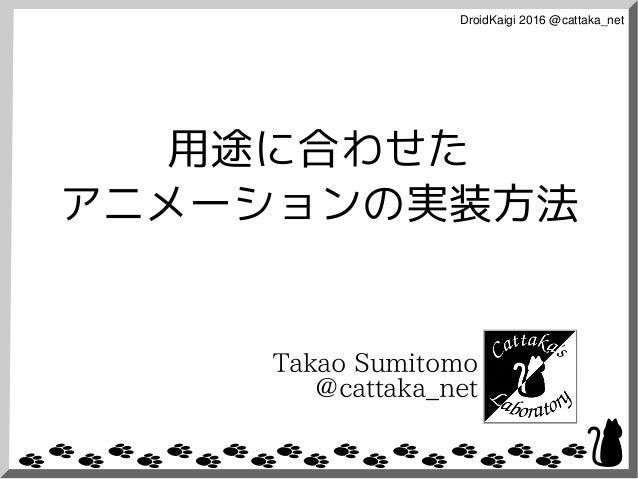 DroidKaigi2016@cattaka_net 用途に合わせた アニメーションの実装方法 Takao Sumitomo @cattaka_net