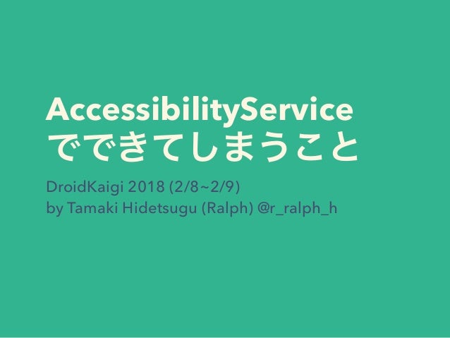 AccessibilityService DroidKaigi 2018 (2/8~2/9) by Tamaki Hidetsugu (Ralph) @r_ralph_h