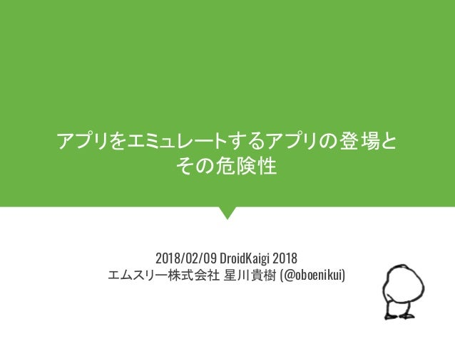 #DroidKaigi_room5 アプリをエミュレートするアプリの登場と その危険性 2018/02/09 DroidKaigi 2018 エムスリー株式会社 星川貴樹 (@oboenikui)