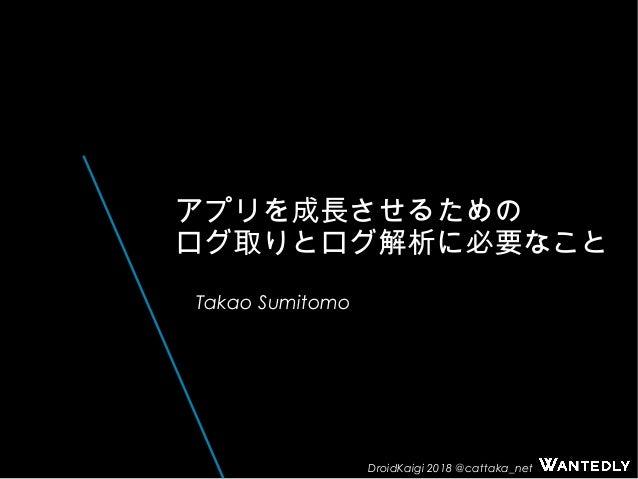 DroidKaigi 2018 @cattaka_net アプリを成長させるための ログ取りとログ解析に必要なこと Takao Sumitomo