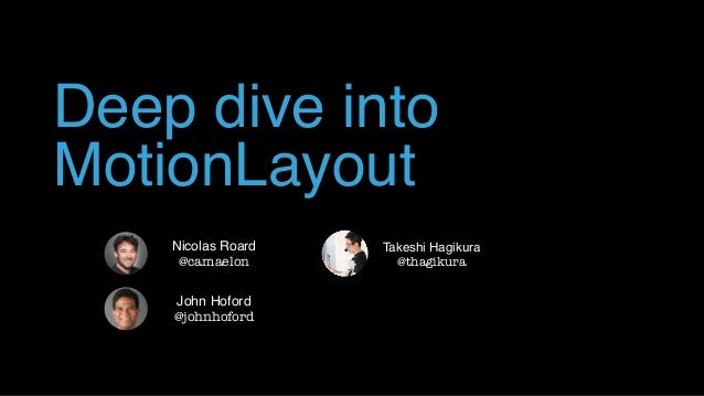 Deep dive into MotionLayout John Hoford @johnhoford Nicolas Roard @camaelon Takeshi Hagikura @thagikura