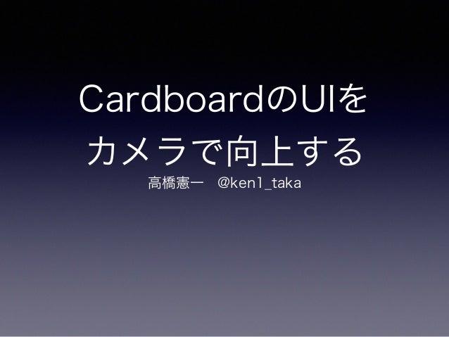 CardboardのUIを カメラで向上する 高橋憲一@ken1_taka