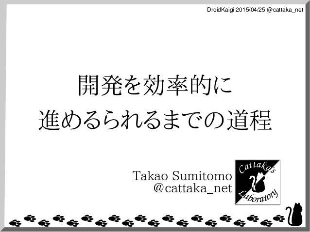 DroidKaigi2015/04/25@cattaka_net 開発を効率的に 進めるられるまでの道程 Takao Sumitomo @cattaka_net