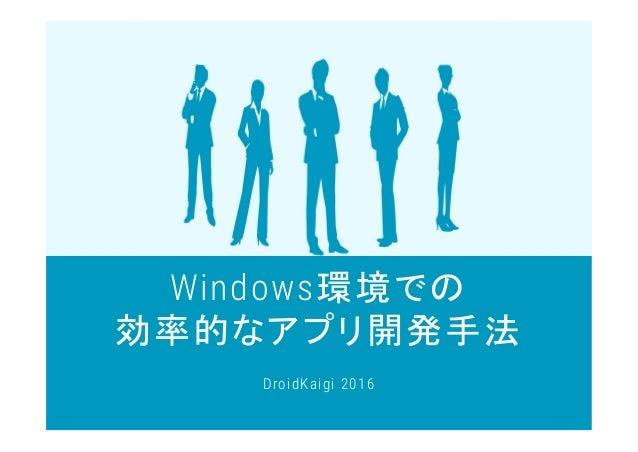 Windows環境での 効率的なアプリ開発手法 DroidKaigi 2016