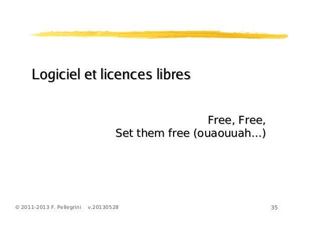 35© 2011-2013 F. Pellegrini v.20130528Logiciel et licences libresLogiciel et licences libresFree, Free,Free, Free,Set them...
