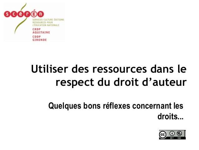 Utiliser des ressources dans le respect du droit d'auteur Quelques bons réflexes concernant les droits...
