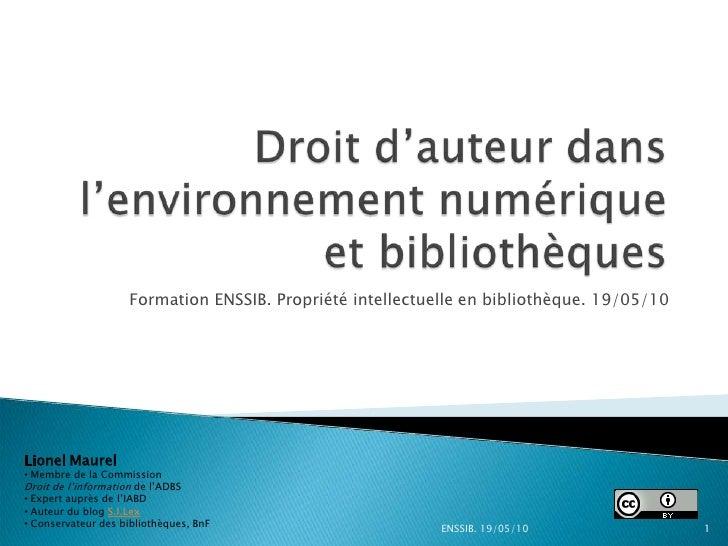 Formation ENSSIB. Propriété intellectuelle en bibliothèque. 19/05/10     Lionel Maurel • Membre de la Commission Droit de ...