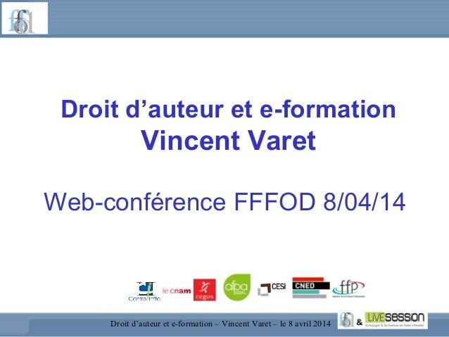 Droit d'auteur et e-formation Vincent Varet Web-conférence FFFOD 8/04/14 Droit d'auteur et e-formation – Vincent Varet – l...