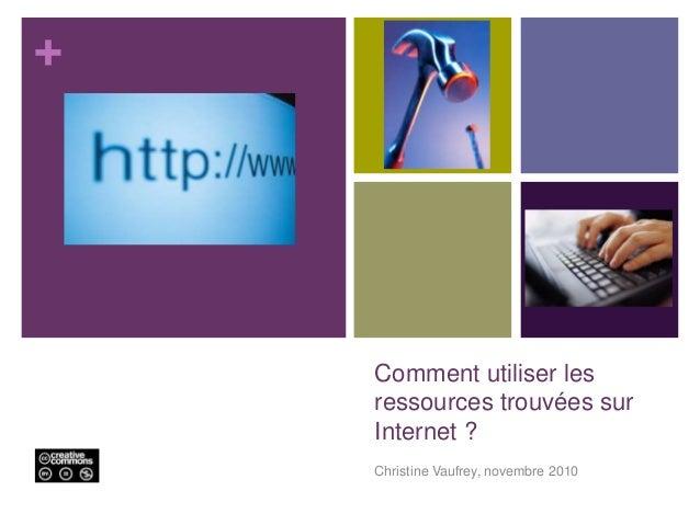 + Comment utiliser les ressources trouvées sur Internet ? Christine Vaufrey, novembre 2010