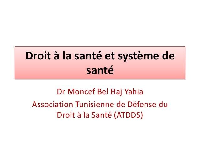 Droit à la santé et système de  santé  Dr Moncef Bel Haj Yahia  Association Tunisienne de Défense du  Droit à la Santé (AT...