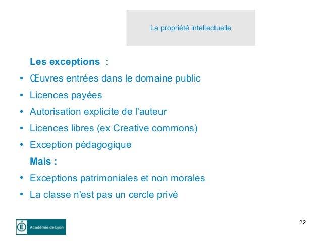 22 Les exceptions : ● Œuvres entrées dans le domaine public ● Licences payées ● Autorisation explicite de l'auteur ● Licen...