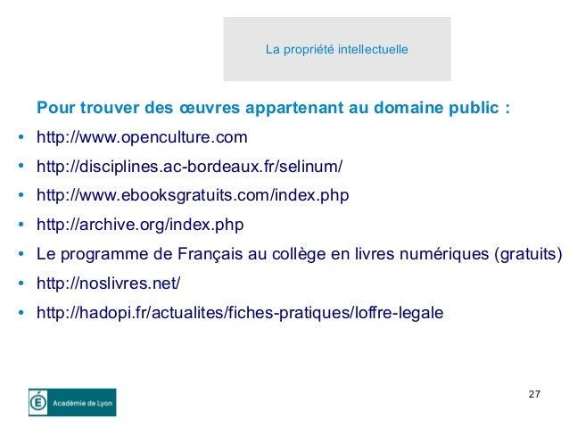 27 La propriété intellectuelle Pour trouver des œuvres appartenant au domaine public : ● http://www.openculture.com ● http...