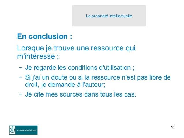 31 La propriété intellectuelle En conclusion : Lorsque je trouve une ressource qui m'intéresse : – Je regarde les conditio...
