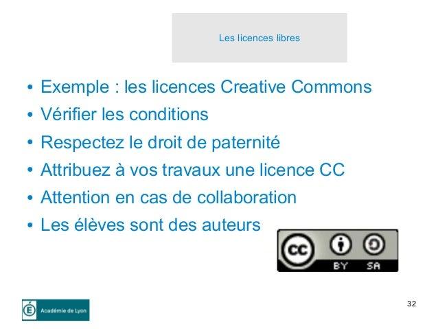 32 Les licences libres ● Exemple : les licences Creative Commons ● Vérifier les conditions ● Respectez le droit de paterni...