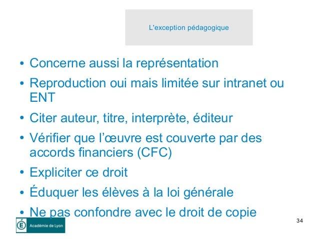 34 L'exception pédagogique ● Concerne aussi la représentation ● Reproduction oui mais limitée sur intranet ou ENT ● Citer ...