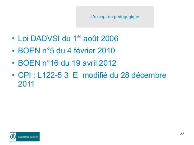 35 L'exception pédagogique ● Loi DADVSI du 1er août 2006 ● BOEN n°5 du 4 février 2010 ● BOEN n°16 du 19 avril 2012 ● CPI :...