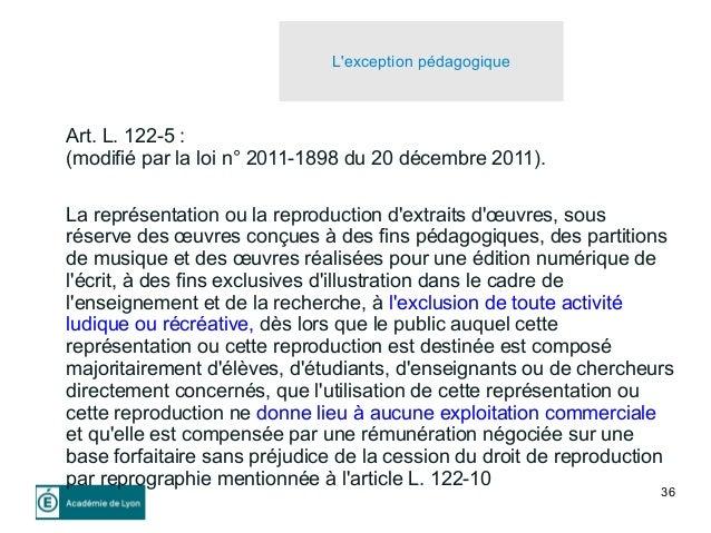 36 L'exception pédagogique Art. L. 122-5 : (modifié par la loi n° 2011-1898 du 20 décembre 2011). La représentation ou la ...