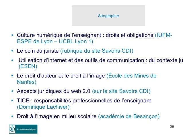 38 Sitographie ● Culture numérique de l'enseignant : droits et obligations (IUFM- ESPE de Lyon – UCBL Lyon 1) ● Le coin du...