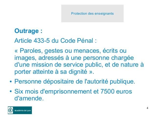 4 Outrage : Article 433-5 du Code Pénal : « Paroles, gestes ou menaces, écrits ou images, adressés à une personne chargée ...