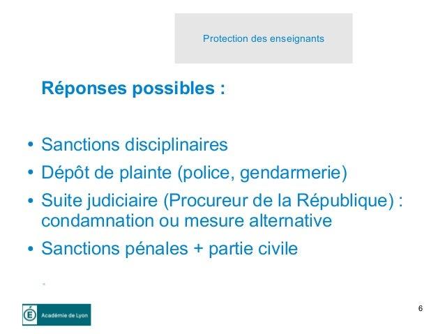 6 Réponses possibles : ● Sanctions disciplinaires ● Dépôt de plainte (police, gendarmerie) ● Suite judiciaire (Procureur d...