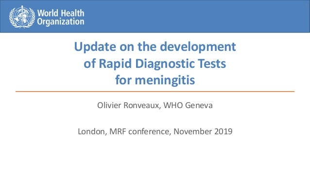 Update on the development of Rapid Diagnostic Tests for meningitis Olivier Ronveaux, WHO Geneva London, MRF conference, No...