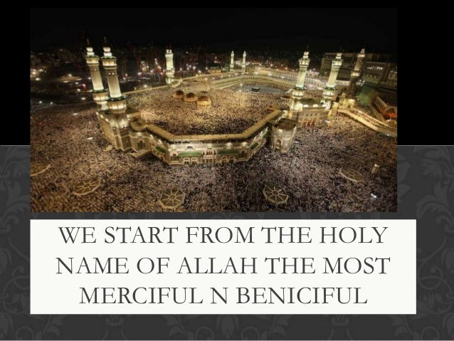 WE START FROM THE HOLY NAME OF ALLAH THE MOST MERCIFUL N BENICIFUL