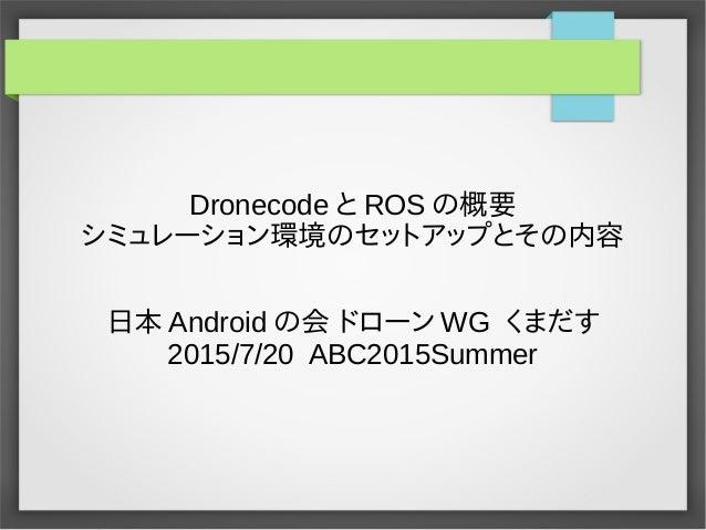 Dronecode と ROS の概要 シミュレーション環境のセットアップとその内容 日本 Android の会 ドローン WG くまだす 2015/7/20 ABC2015Summer