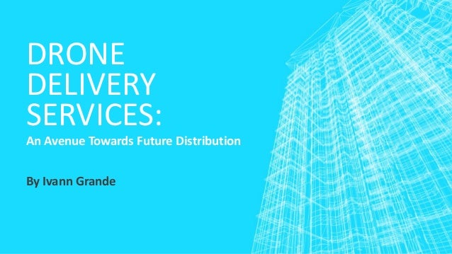 DRONE DELIVERY SERVICES: An Avenue Towards Future Distribution By Ivann Grande