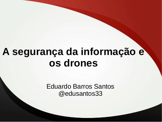 A segurança da informação e os drones Eduardo Barros Santos @edusantos33