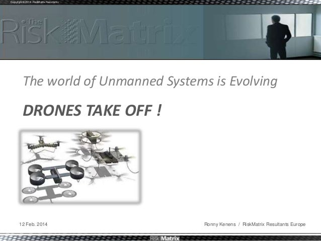 Copyright © 2014 RiskMatrix Resultants  The world of Unmanned Systems is Evolving  DRONES TAKE OFF !  12 Feb. 2014  Ronny ...