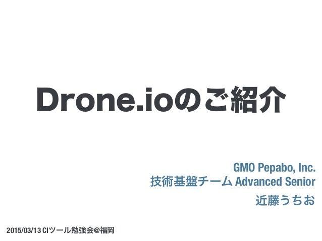 GMO Pepabo, Inc. 技術基盤チーム Advanced Senior 近藤うちお 2015/03/13 CIツール勉強会@福岡 Drone.ioのご紹介