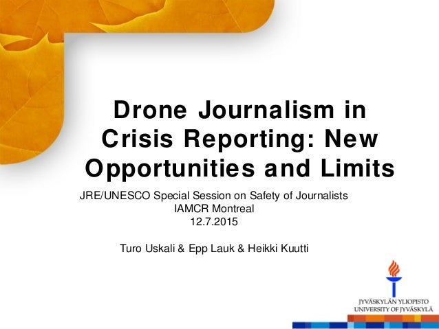 Drone Journalism in Crisis Reporting:  New Opportunities and Limits  JRE/ UNESCO Special Session on Safety of Journalists ...
