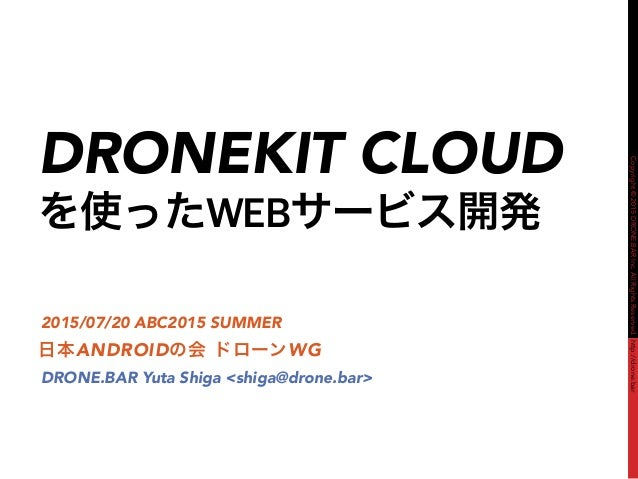 Copyright©2015DRONE.BARInc.AllRightsReserved.http://drone.bar DRONEKIT CLOUD を使ったWEBサービス開発 日本ANDROIDの会 ドローンWG 2015/07/20 A...