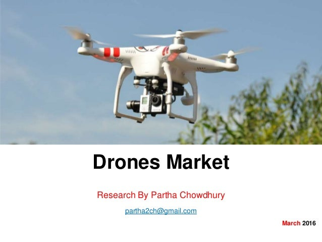 Drones Market Research By Partha Chowdhury partha2ch@gmail.com March 2016