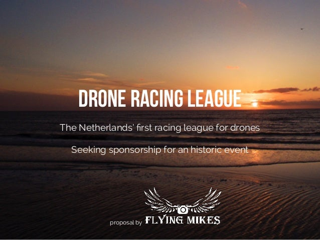 Drone Racing League The Netherlands' first racing league for drones Seeking sponsorship for an historic event proposal by
