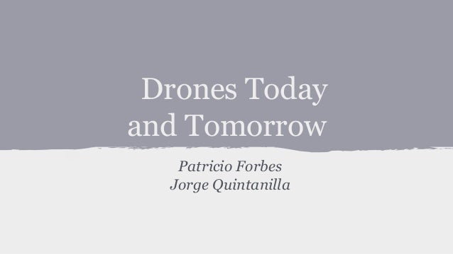 Drones Today and Tomorrow Patricio Forbes Jorge Quintanilla