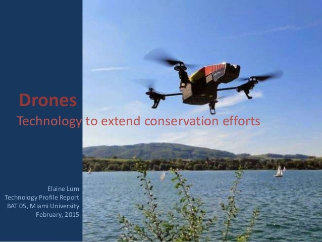 Drones Technology to extend conservation efforts Elaine Lum Technology Profile Report BAT 05, Miami University February, 2...