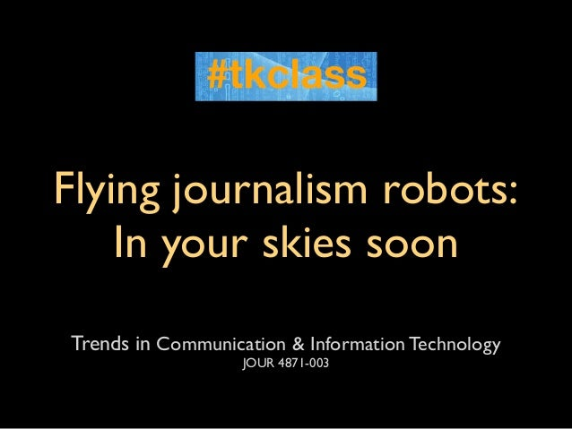 Flying journalism robots:    In your skies soonTrends in Communication & Information Technology                   JOUR 487...