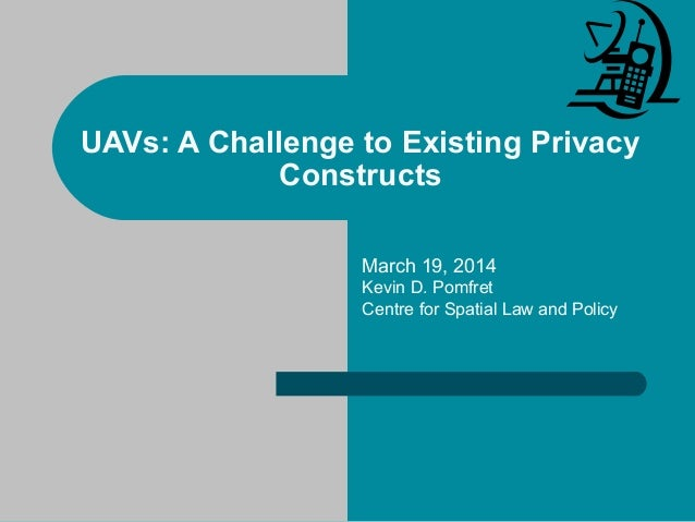 UAVs: A Challenge to Existing Privacy Constructs March 19, 2014 Kevin D. Pomfret Centre for Spatial Law and Policy