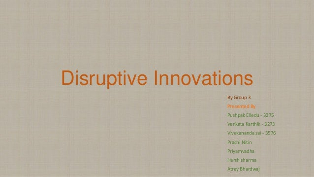 Disruptive Innovations By Group 3 Presented By Pushpak Elledu - 3275 Venkata Karthik - 3273 Vivekananda sai - 3576 Prachi ...