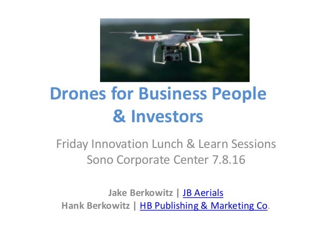 Drones for Business People & Investors Friday Innovation Lunch & Learn Sessions Sono Corporate Center 7.8.16 Jake Berkowit...