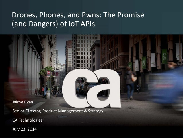 Drones, Phones, and Pwns: The Promise (and Dangers) of IoT APIs © 2014 CA. All rights reserved. <name> <date> Jaime Ryan S...