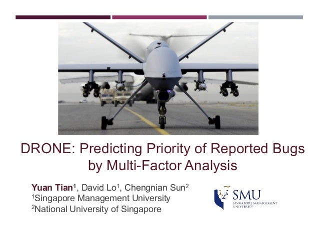 DRONE: Predicting Priority of Reported Bugs by Multi-Factor Analysis Yuan Tian1, David Lo1, Chengnian Sun2 1Singapore Mana...
