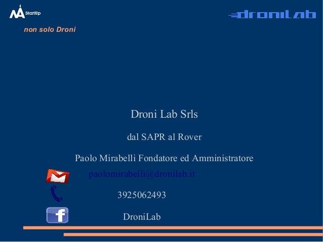 non solo Droni Droni Lab Srls dal SAPR al Rover Paolo Mirabelli Fondatore ed Amministratore paolomirabelli@dronilab.it 392...