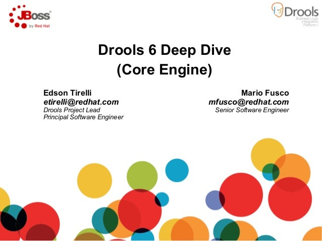Drools 6 Deep Dive (Core Engine) Mario Fusco mfusco@redhat.com Senior Software Engineer Edson Tirelli etirelli@redhat.com ...