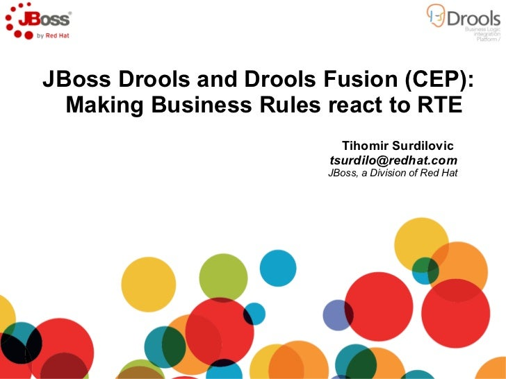 <ul>JBoss Drools and Drools Fusion (CEP): Making Business Rules react to RTE  </ul><ul>Tihomir Surdilovic  [email_address]...